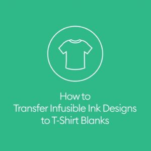 How to Transfer Infusible Ink Designs to T-Shirt Blanks