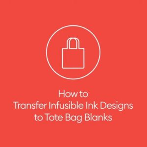 How to Transfer Infusible Ink Designs to Tote Blanks